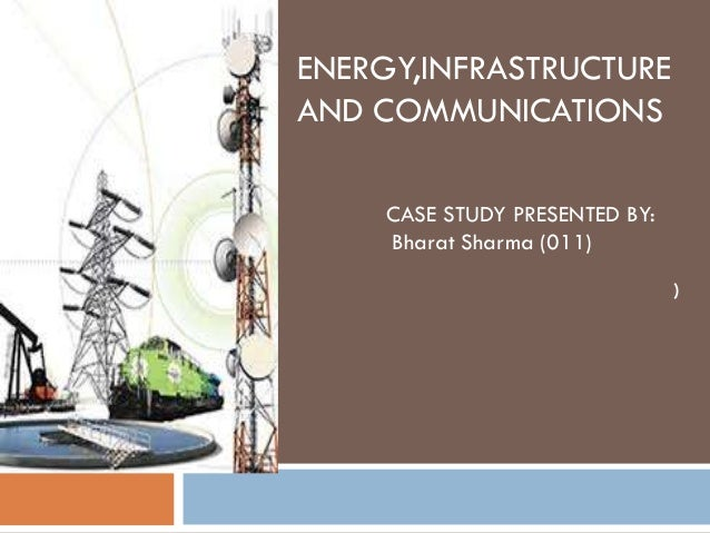 ENERGY,INFRASTRUCTUREAND COMMUNICATIONS    CASE STUDY PRESENTED BY:    Bharat Sharma (011)                               )