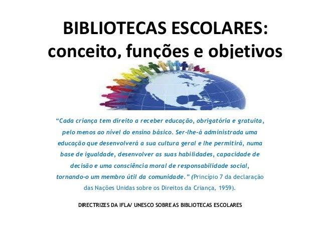 """BIBLIOTECAS ESCOLARES: conceito, funções e objetivos  """"Cada criança tem direito a receber educação, obrigatória e gratuita..."""