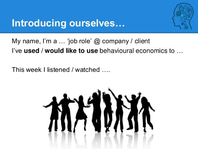 Introducing ourselves… My name, I'm a … 'job role' @ company / client I've used / would like to use behavioural economics ...