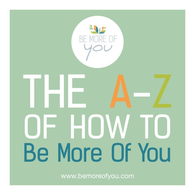 THE A-Z OF HOW TO Be More Of You www.bemoreofyou.com