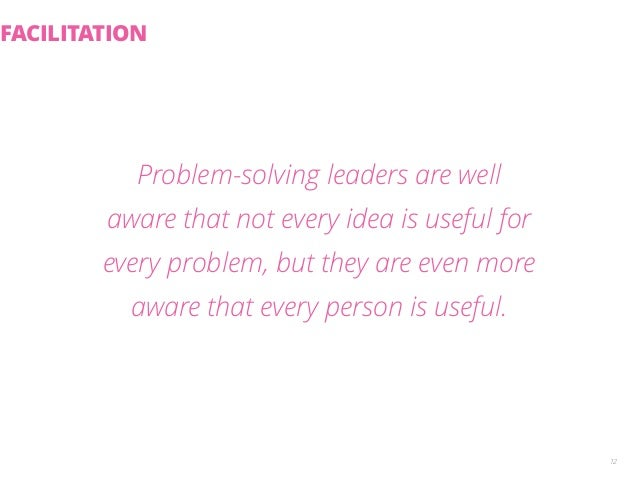 Problem-solving leaders are well  aware that not every idea is useful for  every problem, but they are even more  aware th...