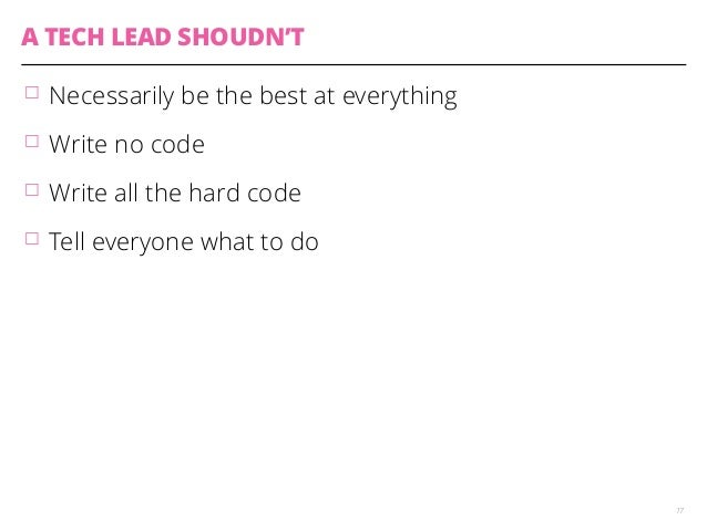 A TECH LEAD SHOUDN'T  䡦 Necessarily be the best at everything  䡦 Write no code  䡦 Write all the hard code  䡦 Tell everyone...