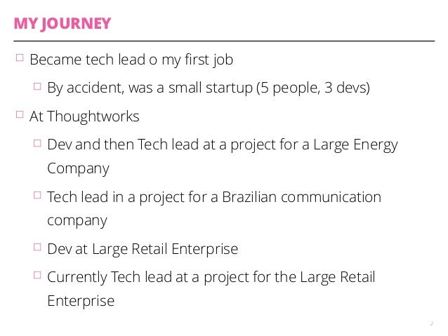 MY JOURNEY  䡦 Became tech lead o my first job  䡦 By accident, was a small startup (5 people, 3 devs)  䡦 At Thoughtworks  䡦...