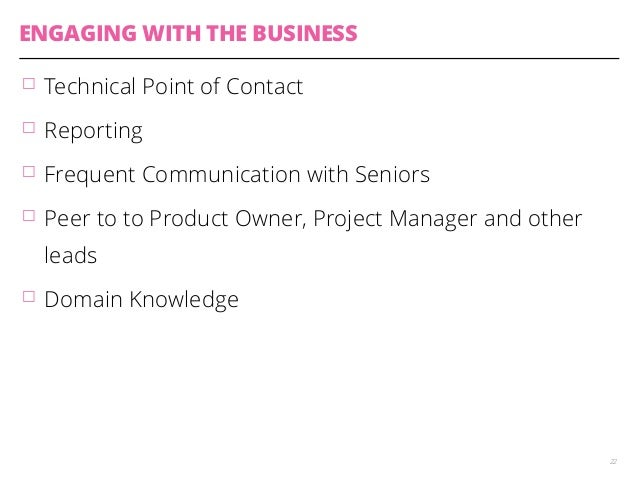ENGAGING WITH THE BUSINESS  䡦 Technical Point of Contact  䡦 Reporting  䡦 Frequent Communication with Seniors  䡦 Peer to to...