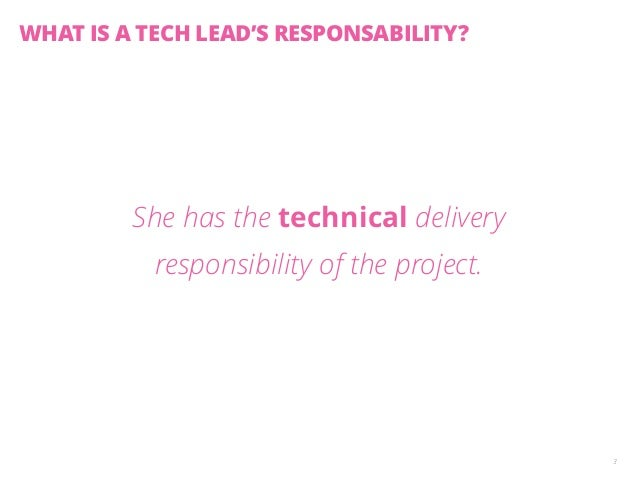 She has the technical delivery  responsibility of the project.  3  WHAT IS A TECH LEAD'S RESPONSABILITY?