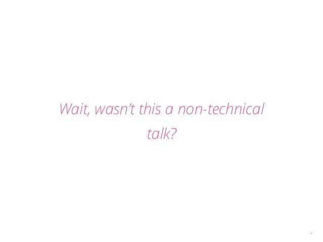 Wait, wasn't this a non-technical  talk?  4