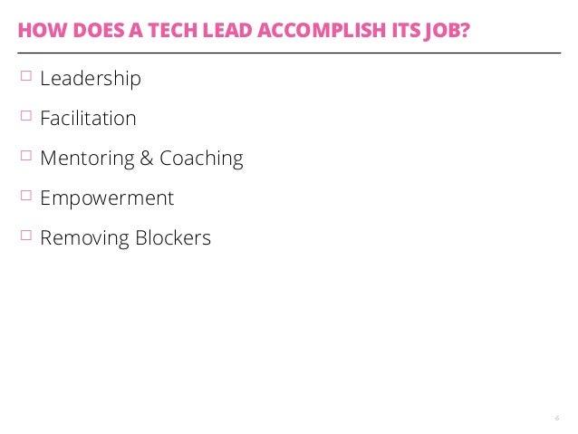 HOW DOES A TECH LEAD ACCOMPLISH ITS JOB?  䡦 Leadership  䡦 Facilitation  䡦 Mentoring & Coaching  䡦 Empowerment  䡦 Removing ...