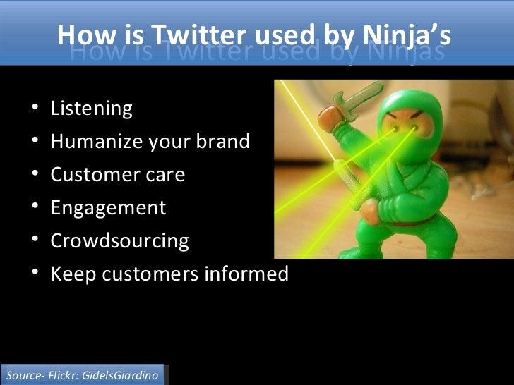How is Twitter used by Ninjas <ul><li>Listening </li></ul><ul><li>Humanize your brand </li></ul><ul><li>Customer care </li...