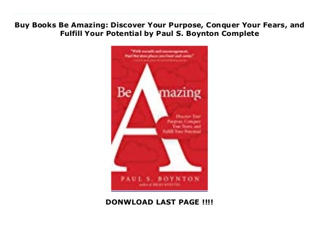 Conquer Your Fears Discover Your Purpose and Fulfill Your Potential Be Amazing