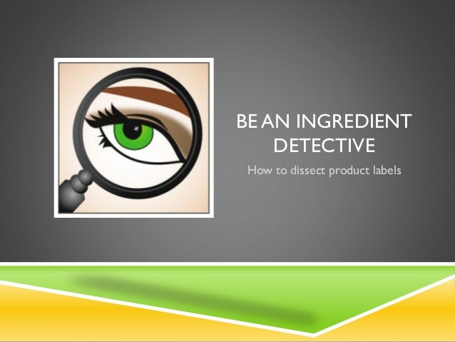 BE AN INGREDIENT DETECTIVE How to dissect product labels