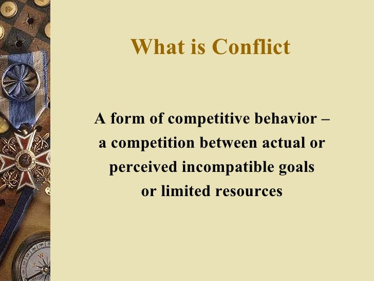 What is Conflict <ul><li>A form of competitive behavior – </li></ul><ul><li>a competition between actual or </li></ul><ul>...