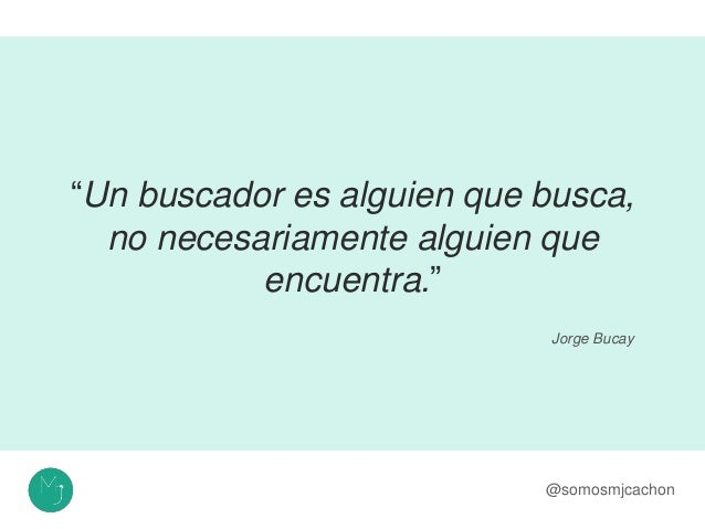 """""""Un buscador es alguien que busca, no necesariamente alguien que encuentra."""" @somosmjcachon Jorge Bucay"""