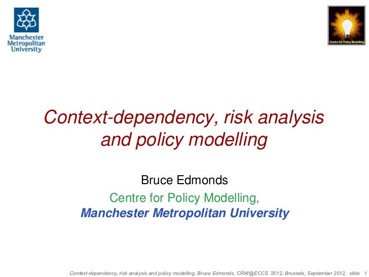 Context-dependency, risk analysis      and policy modelling                Bruce Edmonds           Centre for Policy Model...
