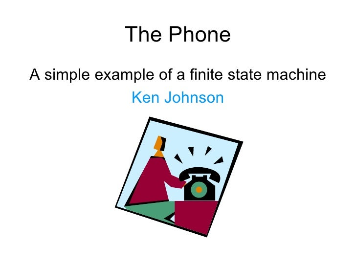 The Phone <ul><li>A simple example of a finite state machine </li></ul><ul><li>Ken Johnson </li></ul>