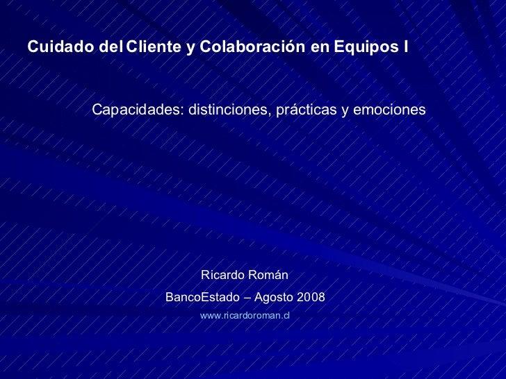 Cuidado del Cliente y Colaboración en Equipos I Capacidades: distinciones, prácticas y emociones  Ricardo Román BancoEstad...
