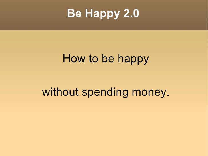 Be Happy 2.0 <ul><li>How to be happy </li></ul>without spending money.