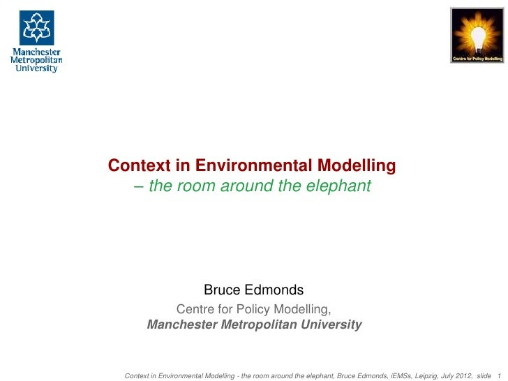Context in Environmental Modelling  – the room around the elephant                         Bruce Edmonds           Centre ...