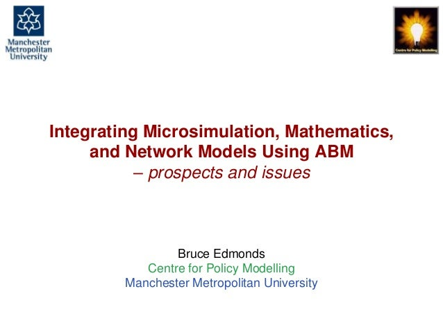 Integrating Microsimulation, Mathematics, and Network Models Using ABM – prospects and issues  Bruce Edmonds Centre for Po...