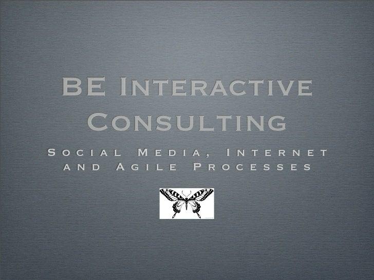 BE Interactive   Consulting S o c i a l M e d i a , I n t e r n e t   a n d A g i l e P r o c e s s e s