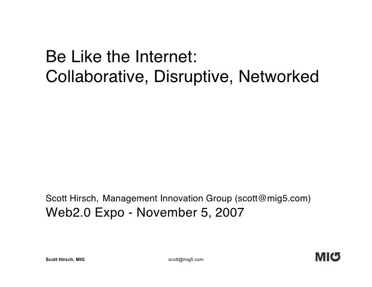 Be Like the Internet: Collaborative, Disruptive, Networked     Scott Hirsch, Management Innovation Group (scott@mig5.com) ...