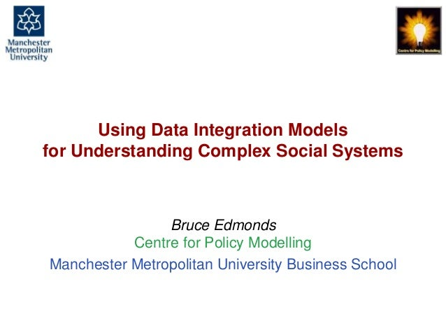 Using Data Integration Models for Understanding Complex Social Systems  Bruce Edmonds Centre for Policy Modelling Manchest...