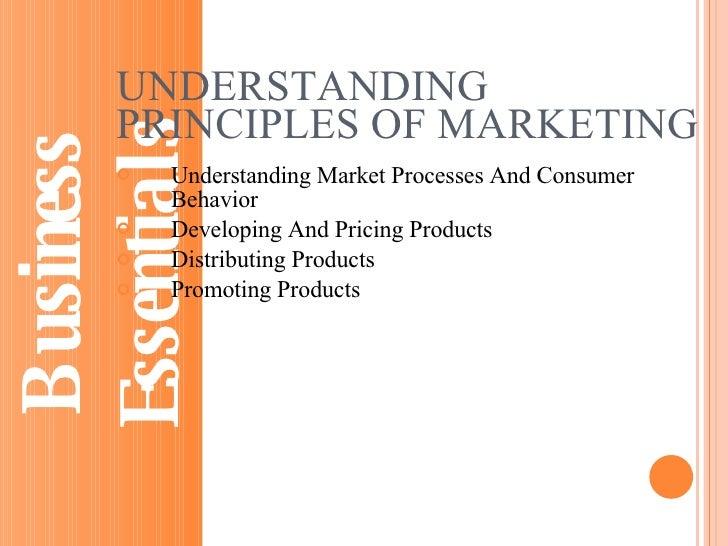 UNDERSTANDING PRINCIPLES OF MARKETING <ul><li>Understanding Market Processes And Consumer Behavior </li></ul><ul><li>Devel...