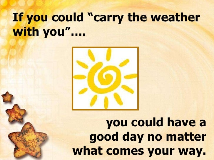 """If you could """"carry the weather with you""""….<br />you could have a good day no matter what comes your way.<br />"""