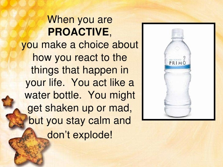 When you are PROACTIVE, you make a choice about how you react to the things that happen in your life.  You act like a wate...