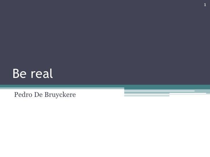 Be real<br />Pedro De Bruyckere<br />1<br />