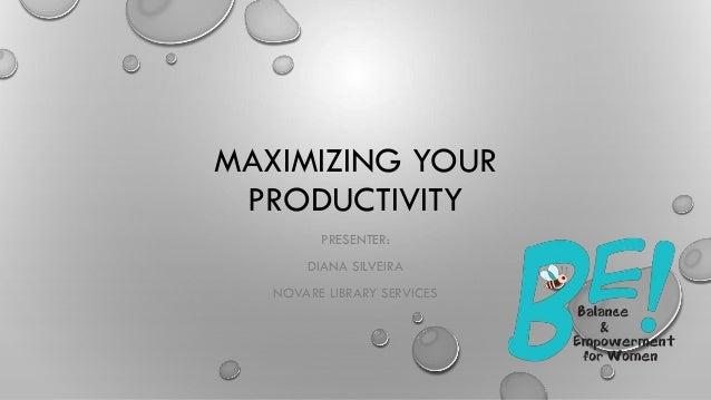 MAXIMIZING YOUR PRODUCTIVITY PRESENTER: DIANA SILVEIRA NOVARE LIBRARY SERVICES