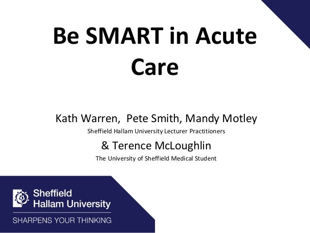 Be SMART in Acute Care Kath Warren, Pete Smith, Mandy Motley Sheffield Hallam University Lecturer Practitioners & Terence ...
