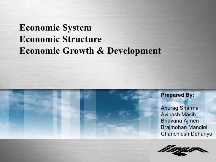 Economic SystemEconomic StructureEconomic Growth & Development                            Prepared By:                    ...