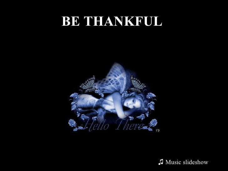 BE THANKFUL   <ul><li>Music slideshow </li></ul>