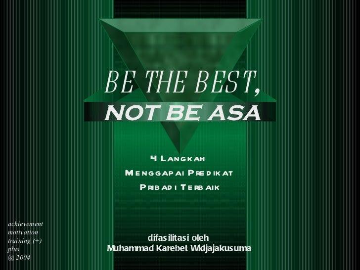 4 Langkah  Menggapai  Predikat  Pribadi Terbaik difasilitasi oleh  Muhammad Karebet Widjajakusuma BE THE  B EST , not be a...