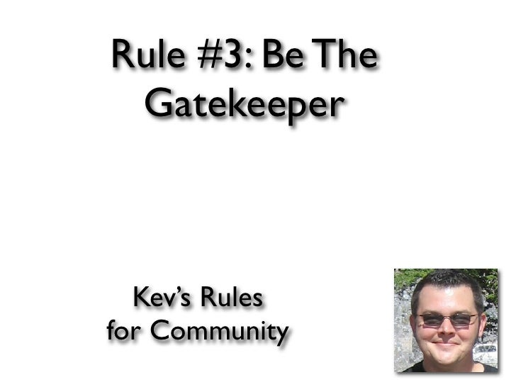Rule #3: Be The  Gatekeeper      Kev's Rules for Community