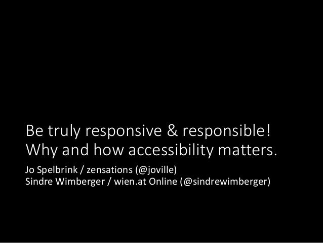Be truly responsive & responsible! Why and how accessibility matters. Jo Spelbrink / zensations (@joville) Sindre Wimberge...