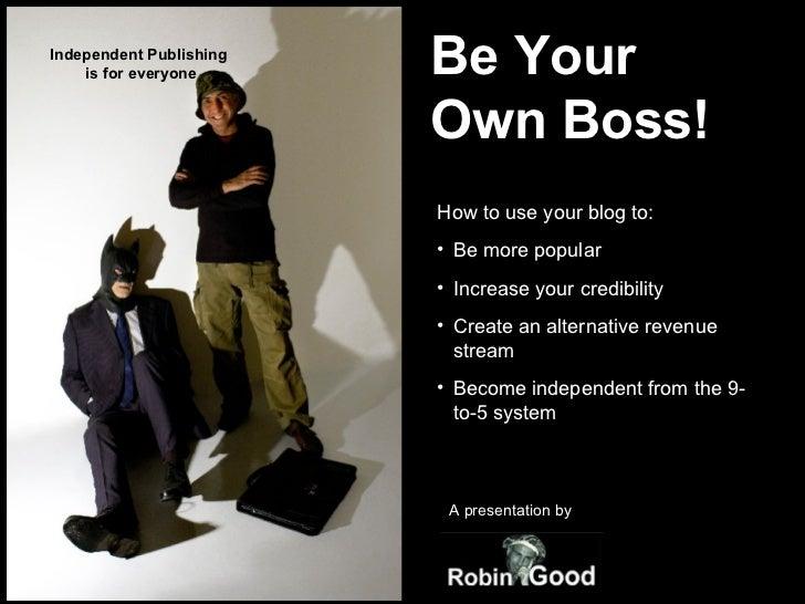 Be Your  Own Boss! <ul><li>How to use your blog to: </li></ul><ul><li>Be more popular </li></ul><ul><li>Increase your cred...