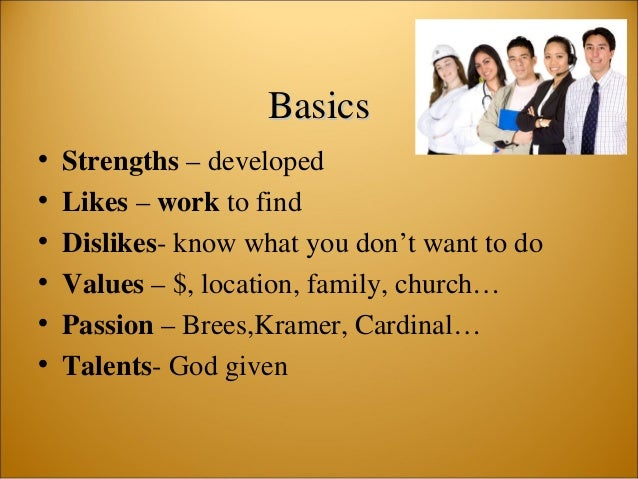 BasicsBasics • Strengths – developed • Likes – work to find • Dislikes- know what you don't want to do • Values – $, locat...