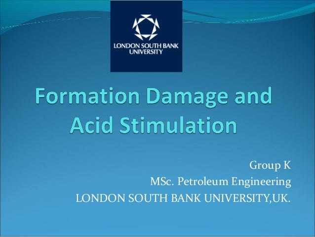 Group K MSc. Petroleum Engineering LONDON SOUTH BANK UNIVERSITY,UK.