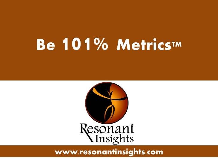 Be 101% MetricsTM       www.resonantinsights.com