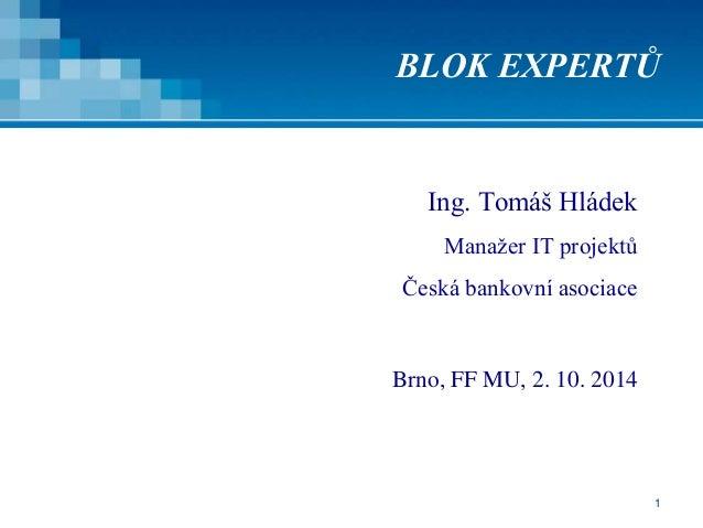 1 BLOK EXPERTŮ Ing. Tomáš Hládek Manažer IT projektů Česká bankovní asociace Brno, FF MU, 2. 10. 2014