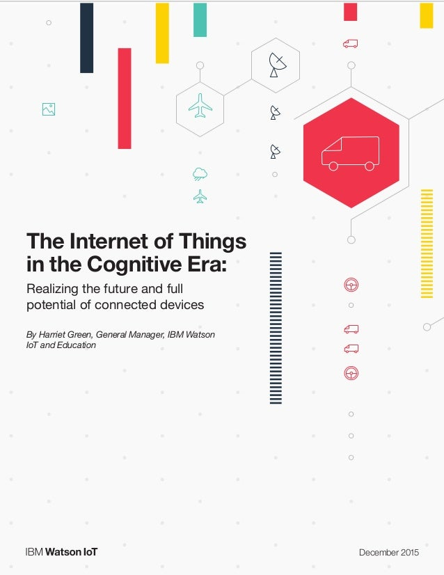 The Internet of Things in the Cognitive Era: Realizing the future and full potential of connected devices The Internet of ...