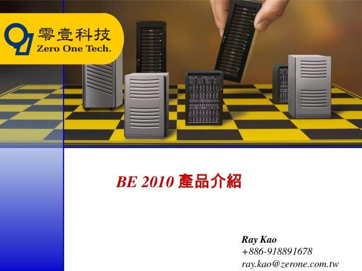 BE 2010 產品介紹           Ray Kao           +886-918891678           ray.kao@zerone.com.tw