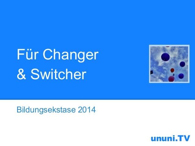 Für Changer & Switcher Bildungsekstase 2014  ununi.TV