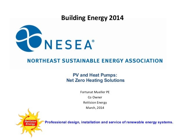 Building Energy 2014  PV and Heat Pumps: Net Zero Heating Solutions Fortunat Mueller PE Co Owner ReVision Energy March, 20...
