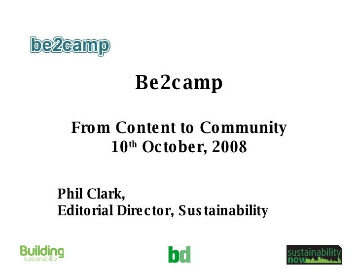 Be2camp From Content to Community 10 th  October, 2008 Phil Clark,  Editorial Director, Sustainability
