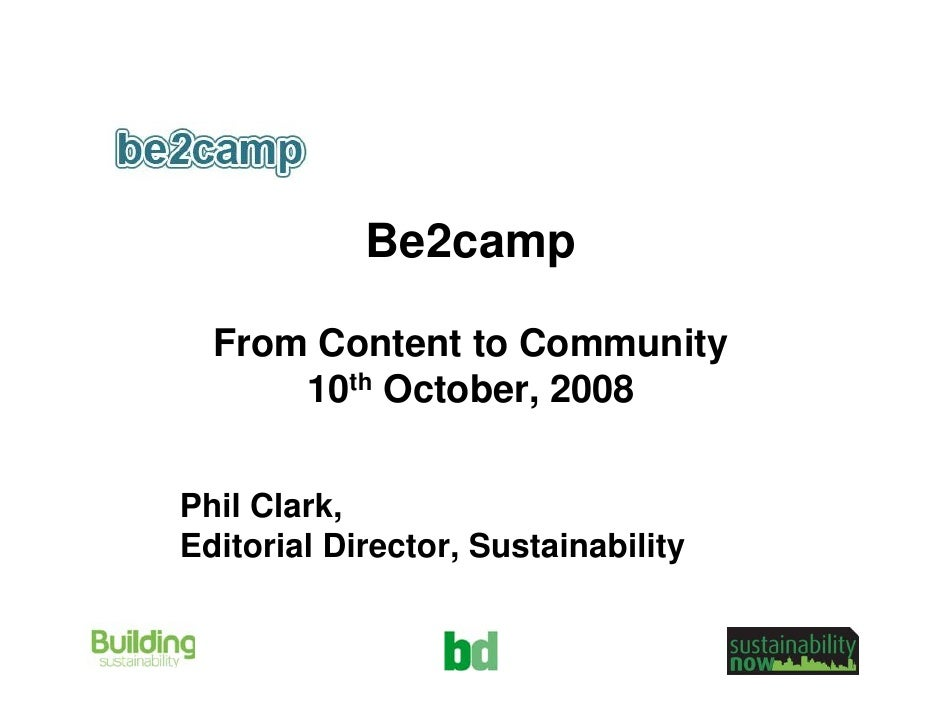 Be2camp    From Content to Community       10th October, 2008   Phil Clark, Editorial Director, Sustainability