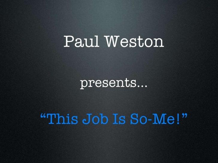 "Paul Weston <ul><li>"" This Job Is So-Me!"" </li></ul>presents..."