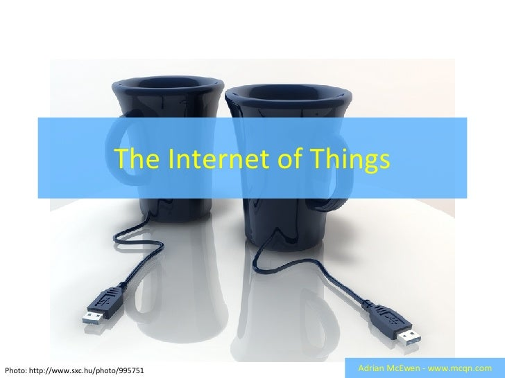 The Internet of Things Adrian McEwen - www.mcqn.com Photo: http://www.sxc.hu/photo/995751