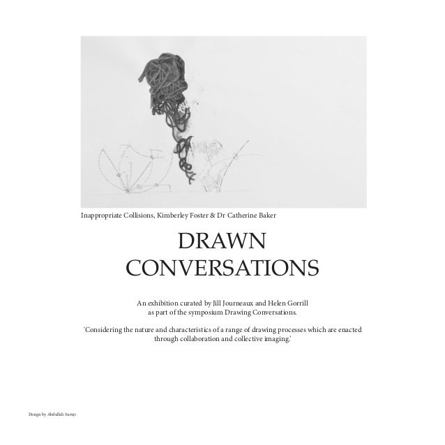 DRAWN CONVERSATIONS An exhibition curated by Jill Journeaux and Helen Gorrill as part of the symposium Drawing Conversatio...